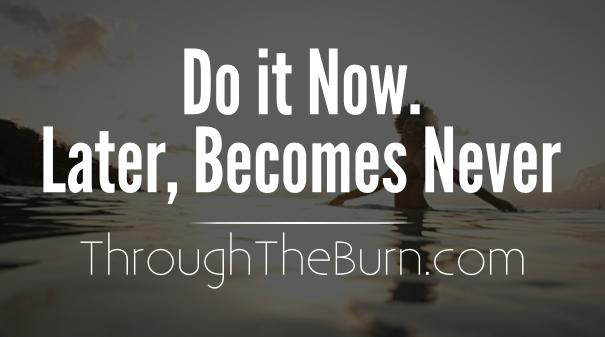 Do it now. Later, Becomes Never