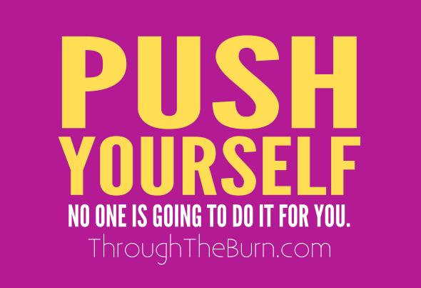 Push Yourself. No one is going to do it for you.