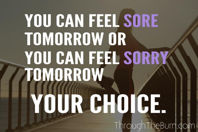 you can feel sore tomorrow or you can feel sorry tomorrow. your choice.